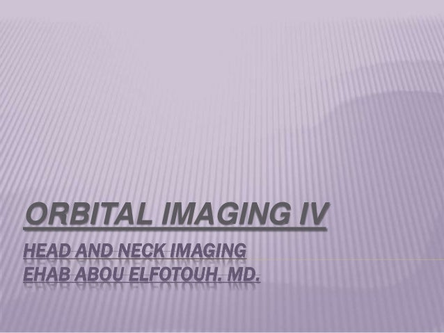 HEAD AND NECK IMAGING EHAB ABOU ELFOTOUH. MD. ORBITAL IMAGING IV
