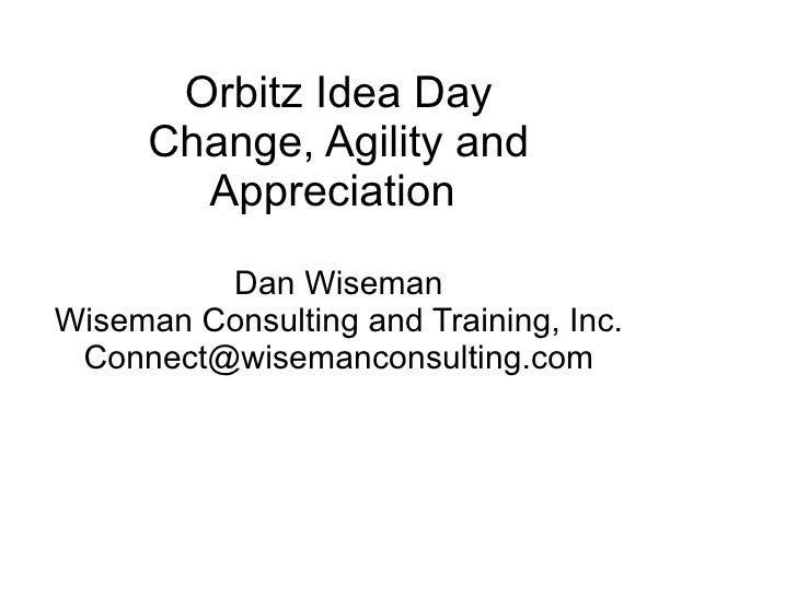 Orbitz Idea Day Change, Agility and Appreciation    Dan Wiseman Wiseman Consulting and Training, Inc. [email_address]