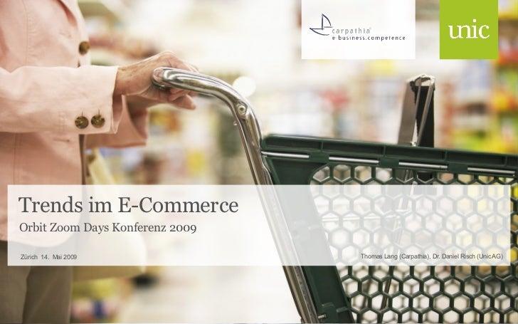 Trends im E-Commerce Orbit Zoom Days Konferenz 2009 <ul><li>Thomas Lang (Carpathia), Dr. Daniel Risch (Unic AG) </li></ul>...