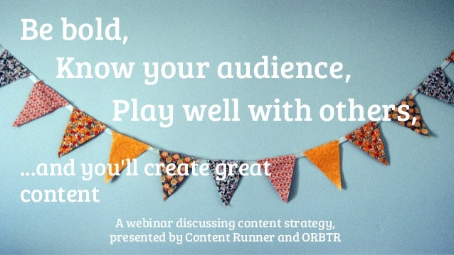 Be bold,  Know your audience,  Play well with others,  ...and you'll create great  content  A webinar discussing content s...