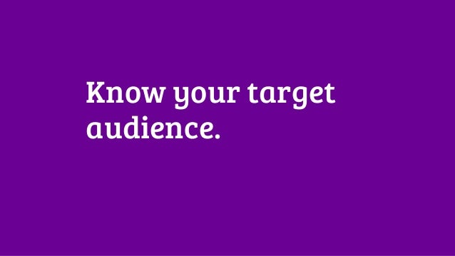 Know your target  audience.