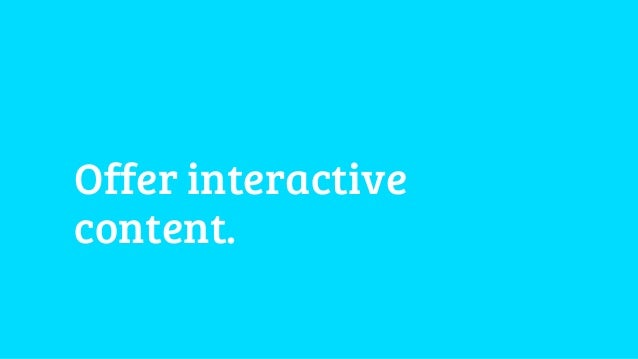 Offer interactive  content.