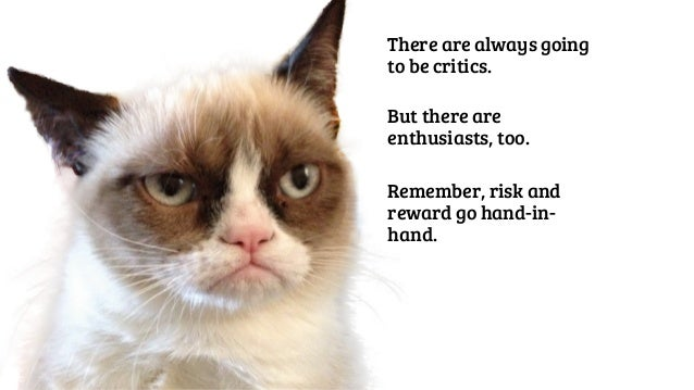 There are always going  to be critics.  But there are  enthusiasts, too.  Remember, risk and  reward go hand-in-hand.