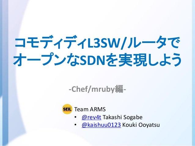 コモディディL3SW/ルータでオープンなSDNを実現しよう-Chef/mruby編-Team ARMS• @rev4t Takashi Sogabe• @kaishuu0123 Kouki Ooyatsu