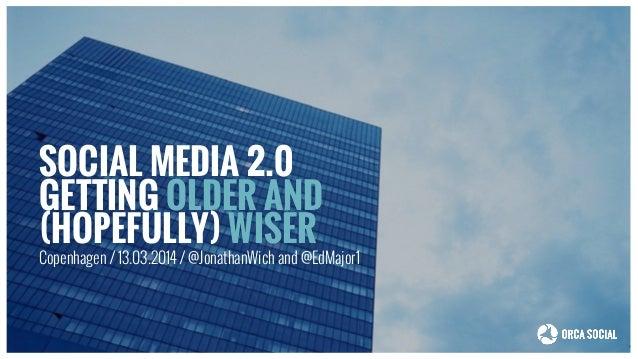 SOCIAL MEDIA 2.0 GETTING OLDER AND (HOPEFULLY) WISER Copenhagen / 13.03.2014 / @JonathanWich and @EdMajor1