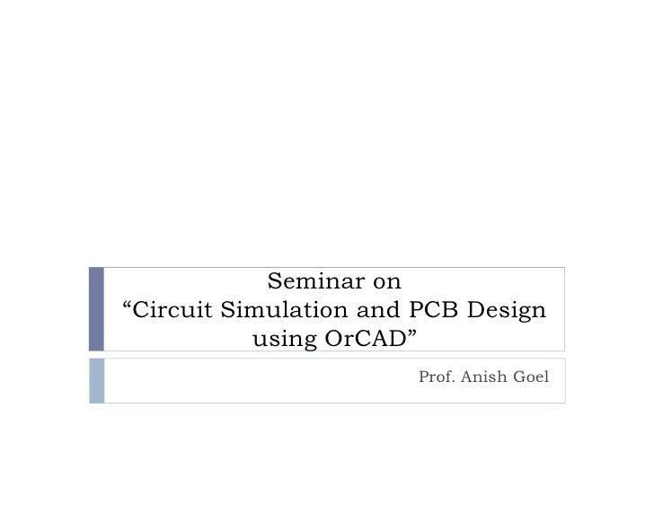 "Seminar on""Circuit Simulation and PCB Design           using OrCAD""                       Prof. Anish Goel"