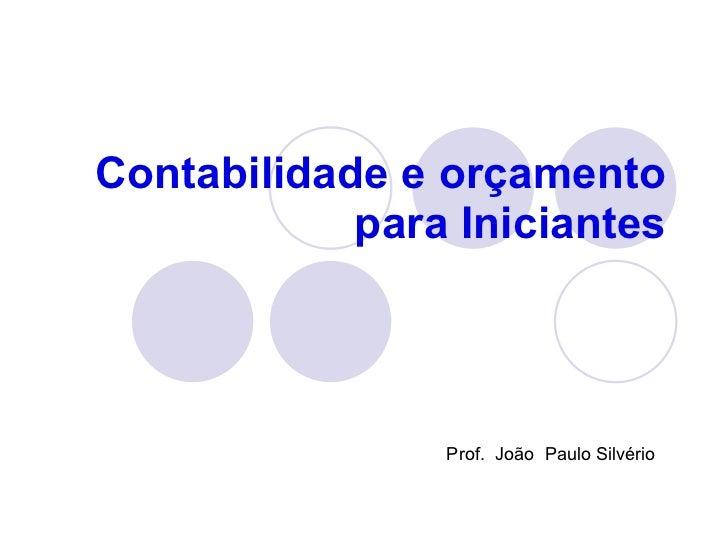 Contabilidade e orçamento para Iniciantes Prof.  João  Paulo Silvério