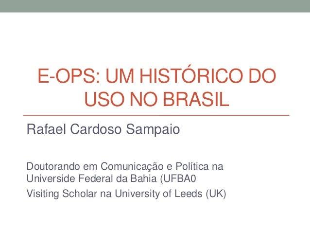 E-OPS: UM HISTÓRICO DO      USO NO BRASILRafael Cardoso SampaioDoutorando em Comunicação e Política naUniverside Federal d...