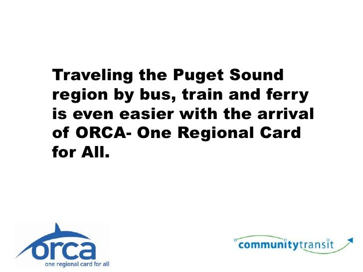 Traveling the Puget Sound region by bus, train and ferry is even easier with the arrival of ORCA- One Regional Card for Al...