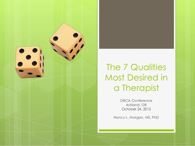 The 7 Qualities Most Desired in a Therapist ORCA Conference Ashland, OR October 24, 2015 Nancy L. Morgan, MS, PhD