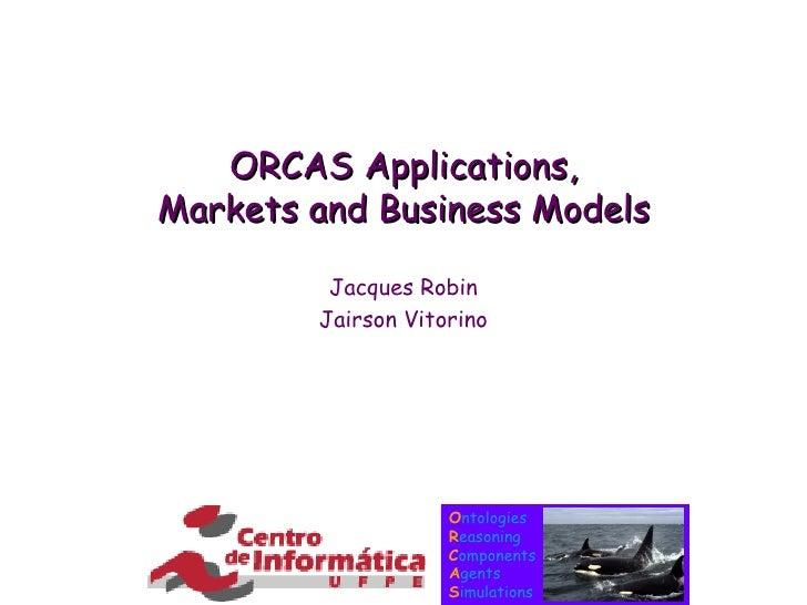 ORCAS Applications, Markets and Business Models Jacques Robin Jairson Vitorino