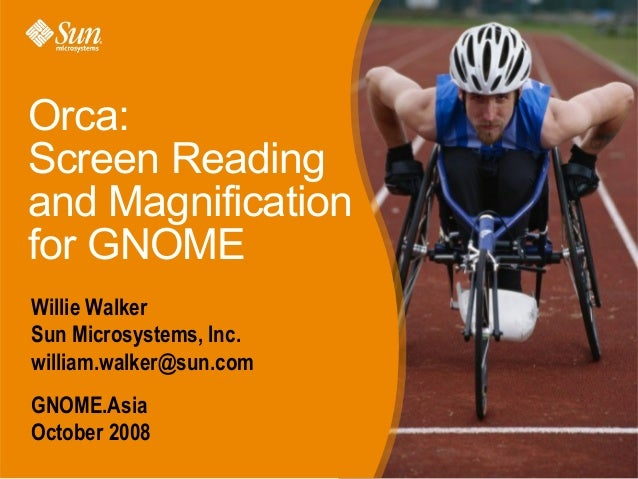 Orca: Screen Reading and Magnification for GNOME Willie Walker Sun Microsystems, Inc. william.walker@sun.com GNOME.Asia Oc...