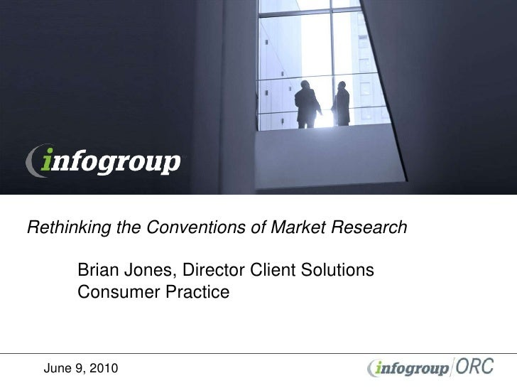 Rethinking the Conventions of Market ResearchBrian Jones, Director Client SolutionsConsumer Practice <br />June 9, 2010<b...