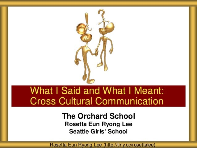 What I Said and What I Meant:Cross Cultural Communication         The Orchard School          Rosetta Eun Ryong Lee       ...