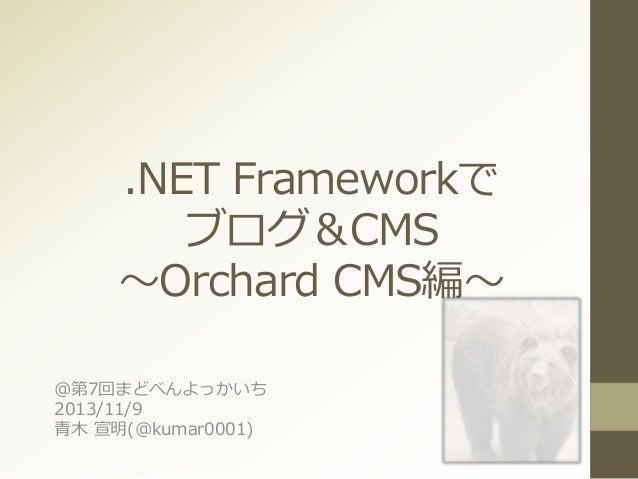 .NET Frameworkで ブログ&CMS ~Orchard CMS編~ @第7回まどべんよっかいち 2013/11/9 青木 宣明(@kumar0001)