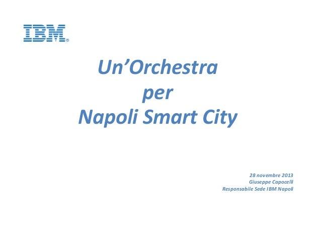 Un'Orchestra per Napoli Smart City 28 novembre 2013 Giuseppe Capocelli Responsabile Sede IBM Napoli