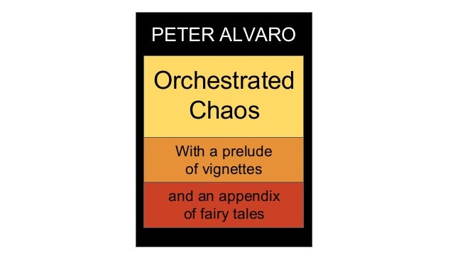 PETER ALVARO Orchestrated Chaos With a prelude of vignettes and an appendix of fairy tales