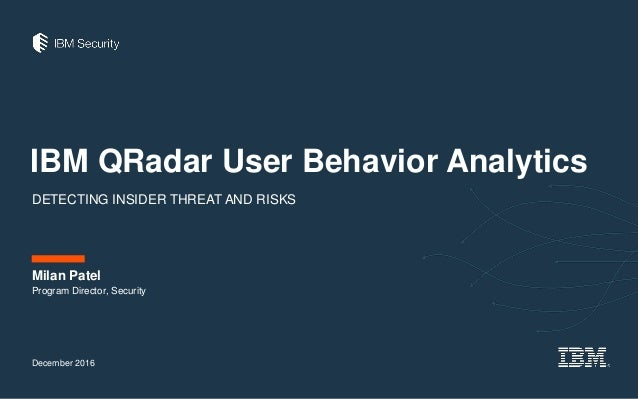 IBM QRadar User Behavior Analytics DETECTING INSIDER THREAT AND RISKS December 2016 Milan Patel Program Director, Security