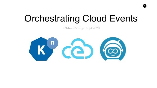 1 Orchestrating Cloud Events KNative Meetup - Sept 2020