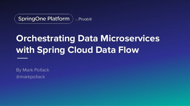 Orchestrating Data Microservices with Spring Cloud Data Flow By Mark Pollack @markpollack 1