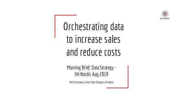 Orchestrating data to increase sales and reduce costs Morning Brief: Data Strategy - IIH Nordic Aug 2019 Mark Edmondson, S...