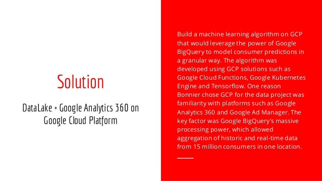 Solution DataLake + Google Analytics 360 on Google Cloud Platform Build a machine learning algorithm on GCP that would lev...