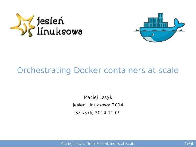 Maciej Lasyk  Jesień Linuksowa 2014  Szczyrk, 2014-11-09  Maciej Lasyk, Docker containers at scale  1/64  Orchestrating Do...