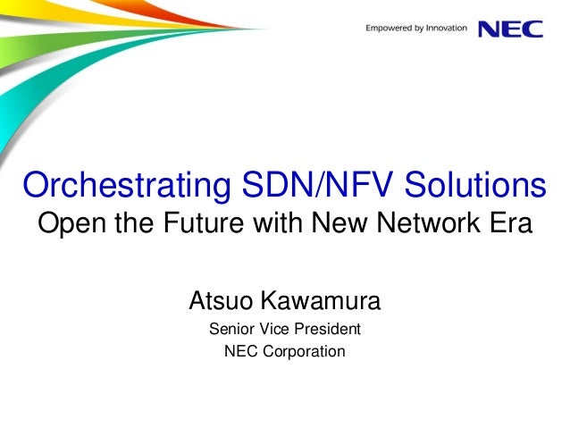 Orchestrating SDN/NFV Solutions Open the Future with New Network Era Atsuo Kawamura Senior Vice President NEC Corporation