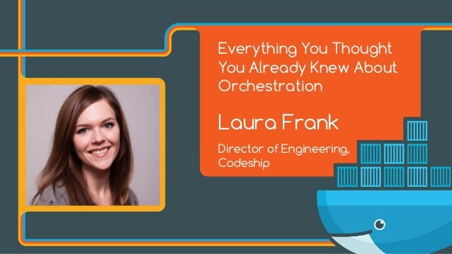 Everything You Thought You Already Knew About Orchestration Laura Frank Director of Engineering, Codeship