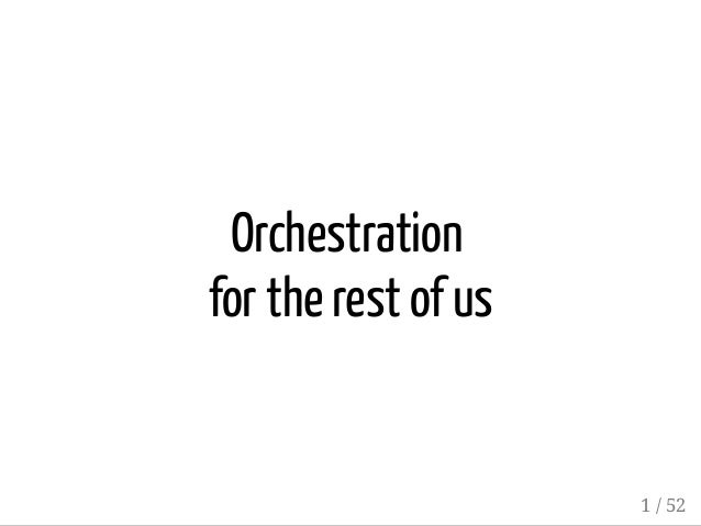 Orchestration for the rest of us 1 / 52