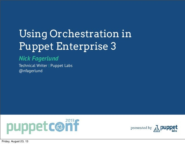 Using Orchestration in Puppet Enterprise 3 Nick Fagerlund Technical Writer | Puppet Labs @nfagerlund Friday, August 23, 13