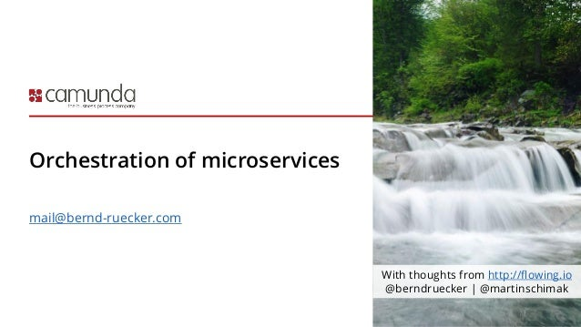 Orchestration of microservices mail@bernd-ruecker.com With thoughts from http://flowing.io @berndruecker | @martinschimak