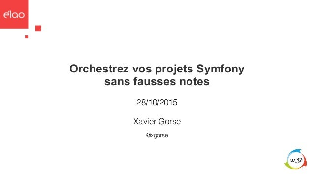 Orchestrez vos projets Symfony sans fausses notes 28/10/2015 @xgorse Xavier Gorse