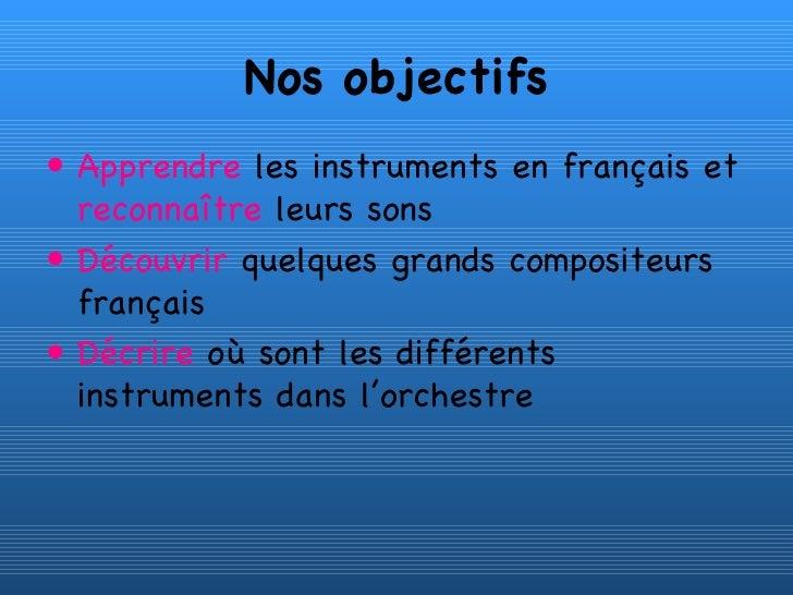 Nos objectifs <ul><li>Apprendre  les instruments en français et  reconnaître  leurs sons </li></ul><ul><li>Découvrir  quel...