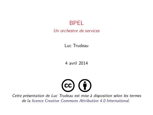 BPEL Un orchestre de services Luc Trudeau 4 avril 2014 Cette pr´esentation de Luc Trudeau est mise `a disposition selon le...