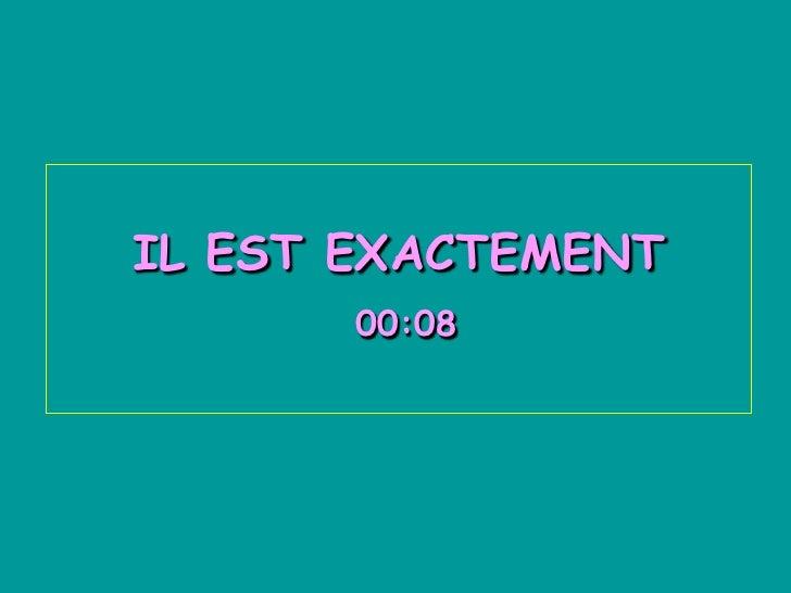 IL EST EXACTEMENT       00:08