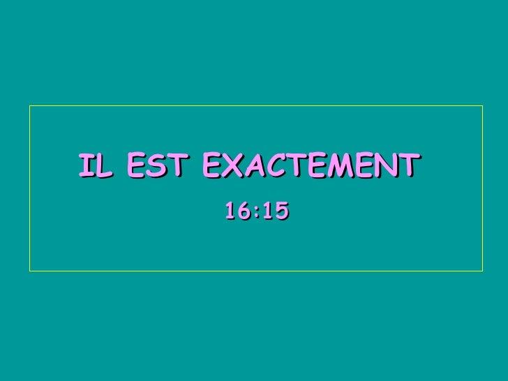 IL EST EXACTEMENT  16:15