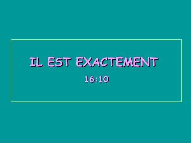 IL EST EXACTEMENT       16:10