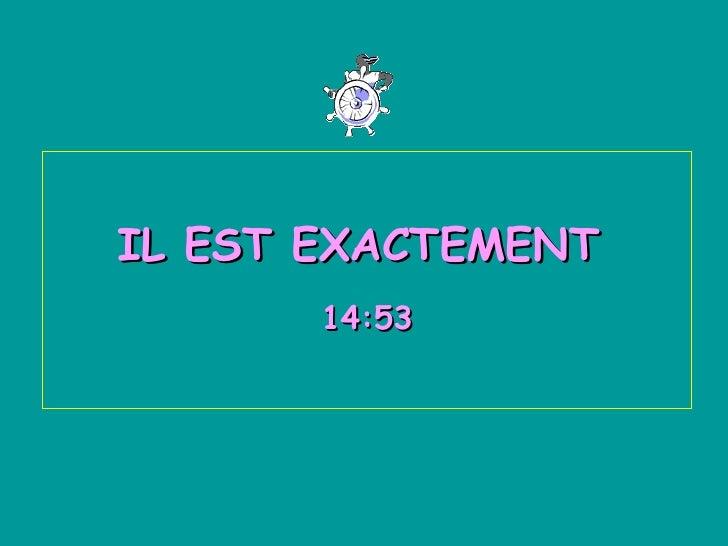 IL EST EXACTEMENT  13:30