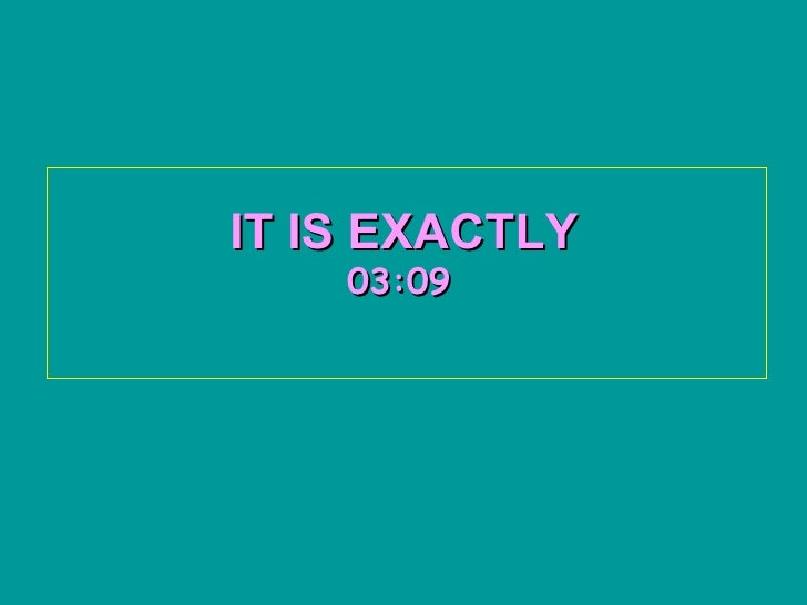 IT IS EXACTLY   03:09