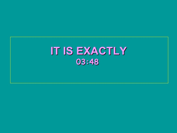 IT IS EXACTLY   03:45