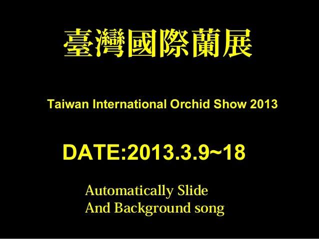 臺灣國際蘭展Taiwan International Orchid Show 2013DATE:2013.3.9~18Automatically SlideAnd Background song