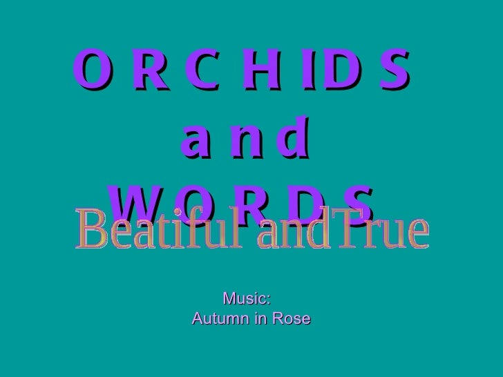 ORCHIDS and WORDS Music:  Autumn in Rose Beatiful andTrue