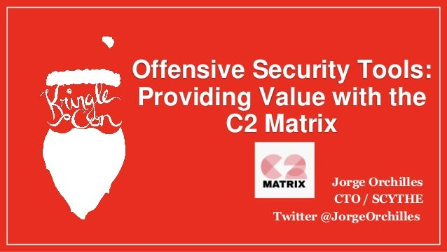 Offensive Security Tools: Providing Value with the C2 Matrix Jorge Orchilles CTO / SCYTHE Twitter @JorgeOrchilles