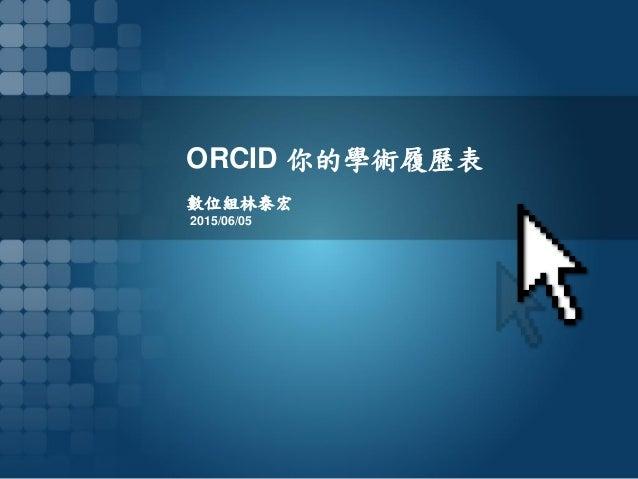 ORCID 你的學術履歷表 數位組林泰宏 2015/06/05