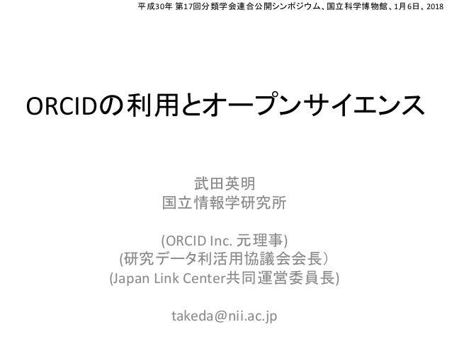 ORCIDの利用とオープンサイエンス 武田英明 国立情報学研究所 (ORCID Inc. 元理事) (研究データ利活用協議会会長) (Japan Link Center共同運営委員長) takeda@nii.ac.jp 平成30年 第17回分類...