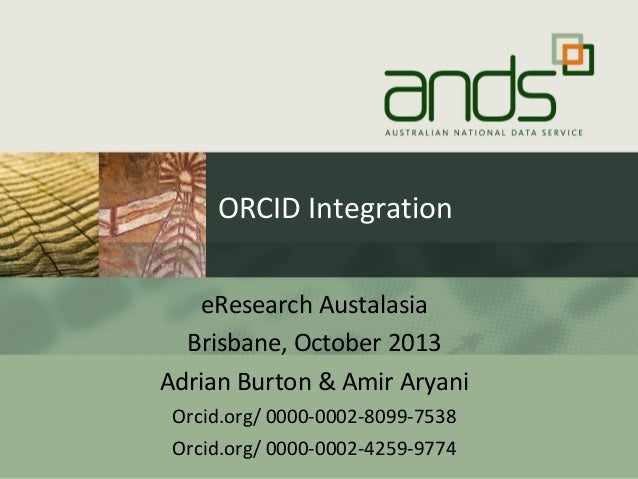 ORCID Integration eResearch Austalasia Brisbane, October 2013 Adrian Burton & Amir Aryani Orcid.org/ 0000-0002-8099-7538 O...