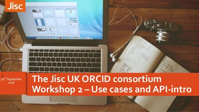 i The Jisc UK ORCID consortium Workshop 2 – Use cases and API-intro 30th September 2o16