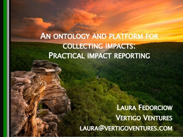 CONFIDENTIAL © Vertigo Ventures 2015 AN ONTOLOGY AND PLATFORM FOR COLLECTING IMPACTS: PRACTICAL IMPACT REPORTING LAURA FED...