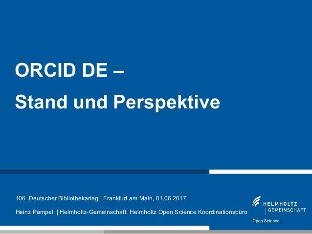 1 ORCID DE – Stand und Perspektive 106. Deutscher Bibliothekartag | Frankfurt am Main, 01.06.2017 Heinz Pampel | Helmholtz...